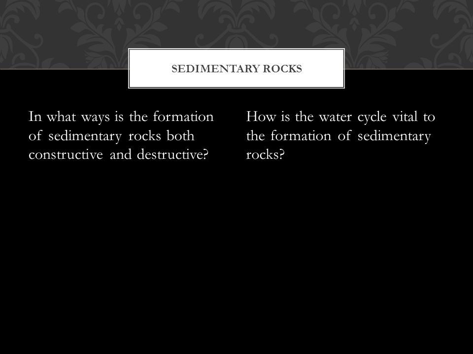 In what ways is the formation of sedimentary rocks both constructive and destructive? How is the water cycle vital to the formation of sedimentary roc
