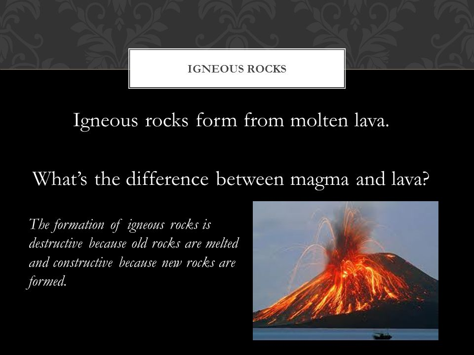 Igneous rocks form from molten lava. What's the difference between magma and lava? The formation of igneous rocks is destructive because old rocks are