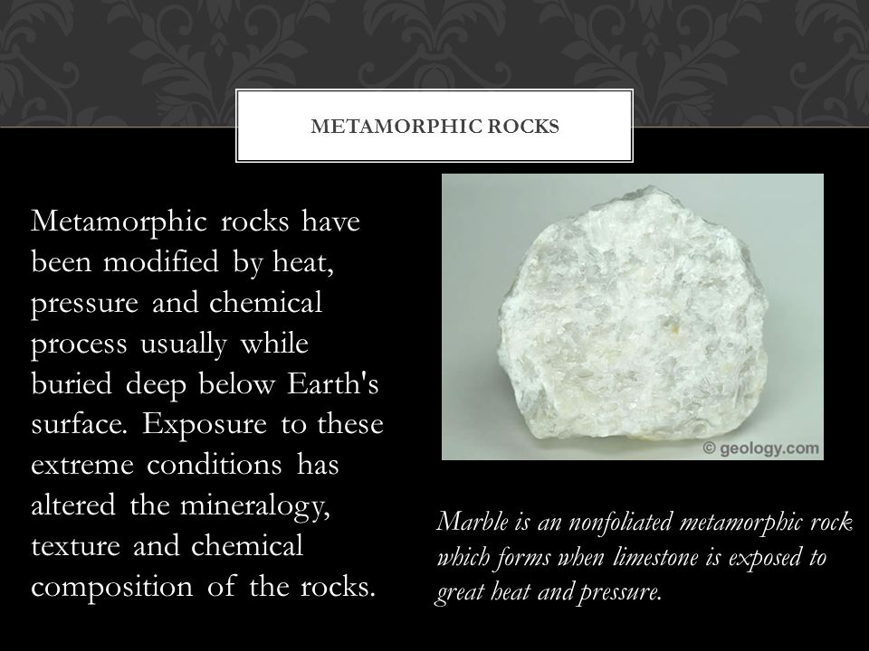 Metamorphic rocks have been modified by heat, pressure and chemical process usually while buried deep below Earth's surface. Exposure to these extreme
