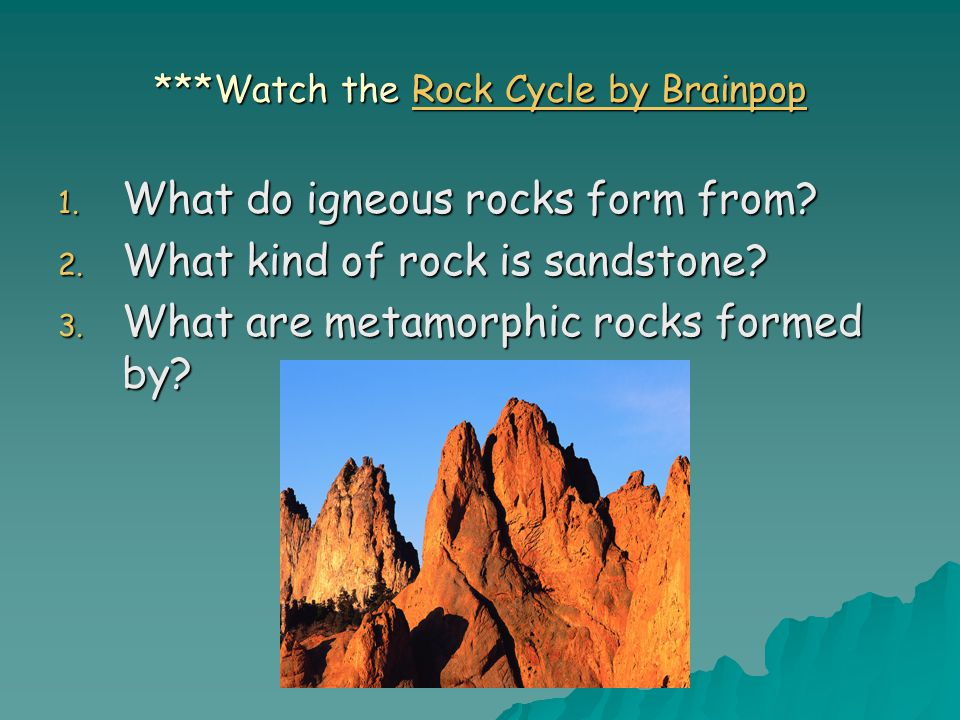 ***Watch the Rock Cycle by Brainpop Rock Cycle by BrainpopRock Cycle by Brainpop 1. What do igneous rocks form from? 2. What kind of rock is sandstone