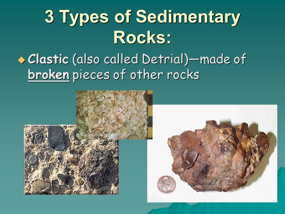 3 Types of Sedimentary Rocks:  Clastic (also called Detrial)—made of broken pieces of other rocks