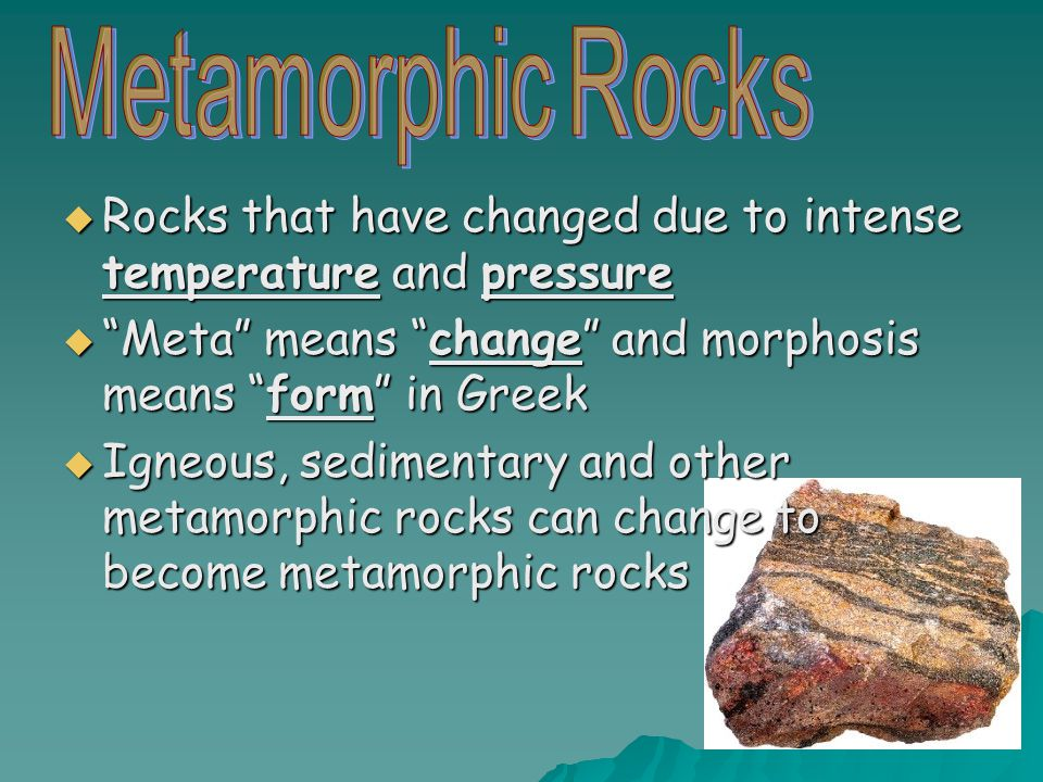 " Rocks that have changed due to intense temperature and pressure  ""Meta"" means ""change"" and morphosis means ""form"" in Greek  Igneous, sedimentary a"