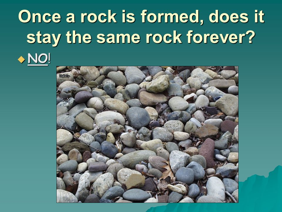 Once a rock is formed, does it stay the same rock forever?  NO!
