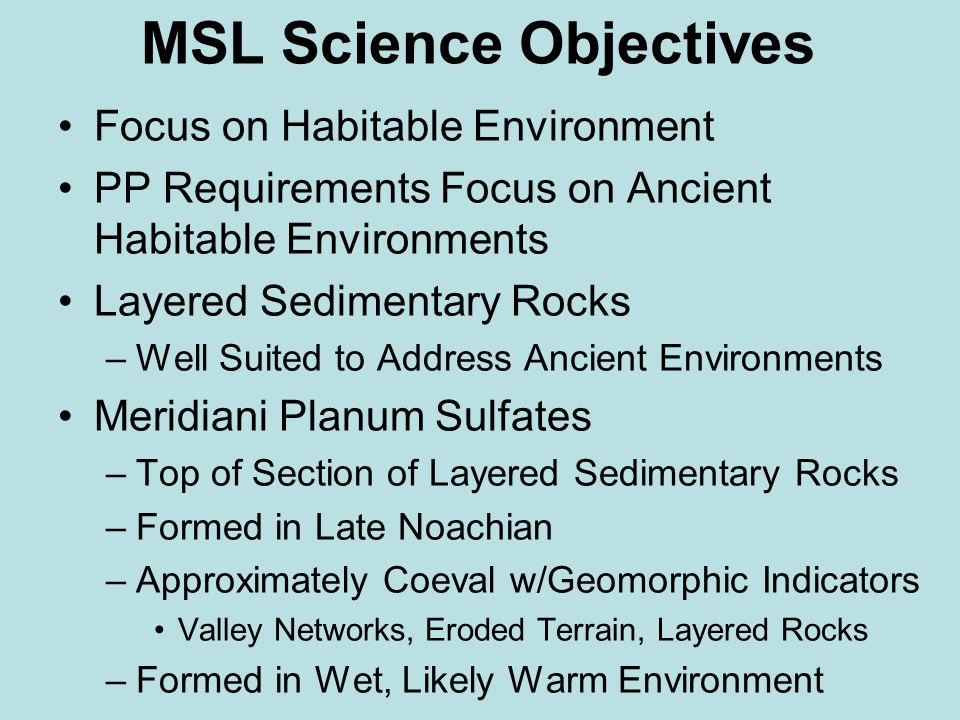 MSL Science Objectives Focus on Habitable Environment PP Requirements Focus on Ancient Habitable Environments Layered Sedimentary Rocks –Well Suited to Address Ancient Environments Meridiani Planum Sulfates –Top of Section of Layered Sedimentary Rocks –Formed in Late Noachian –Approximately Coeval w/Geomorphic Indicators Valley Networks, Eroded Terrain, Layered Rocks –Formed in Wet, Likely Warm Environment
