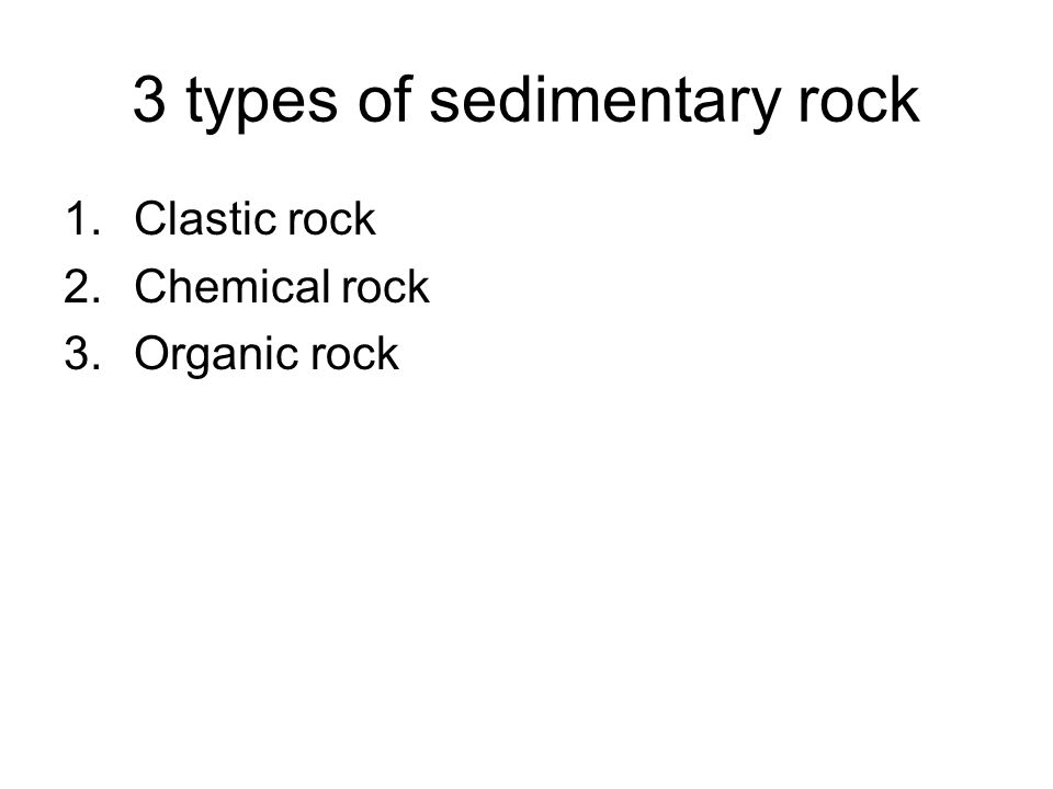 3 types of sedimentary rock 1.Clastic rock 2.Chemical rock 3.Organic rock