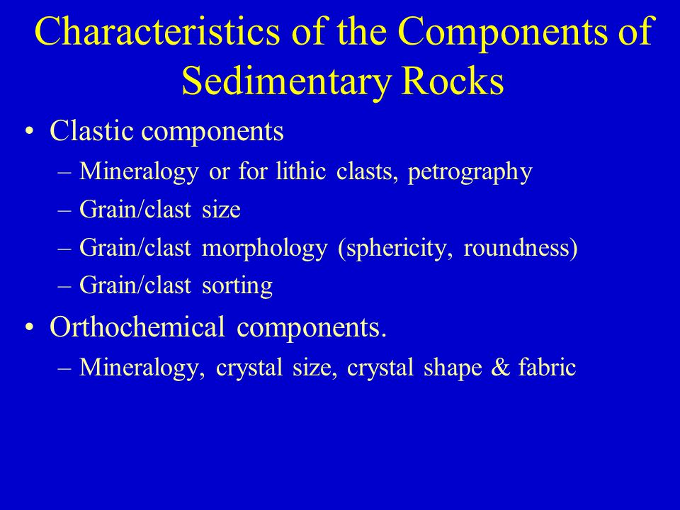 Characteristics of the Components of Sedimentary Rocks Clastic components –Mineralogy or for lithic clasts, petrography –Grain/clast size –Grain/clast morphology (sphericity, roundness) –Grain/clast sorting Orthochemical components.
