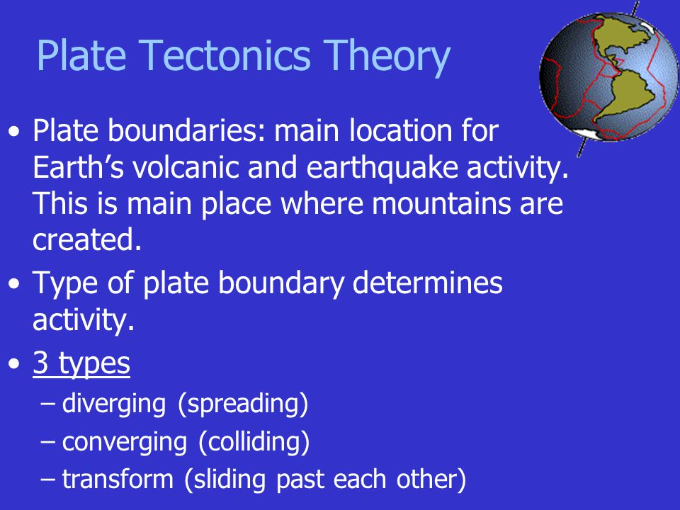 Plate Tectonics Theory Plate boundaries: main location for Earth's volcanic and earthquake activity. This is main place where mountains are created. T