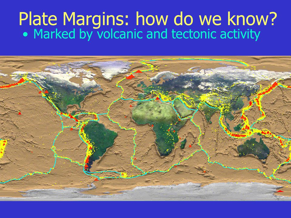 Plate Margins: how do we know? Marked by volcanic and tectonic activity