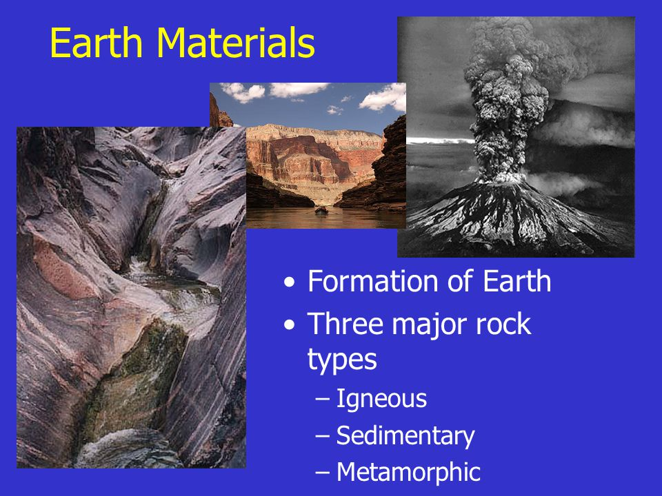 Earth Materials Formation of Earth Three major rock types –Igneous –Sedimentary –Metamorphic