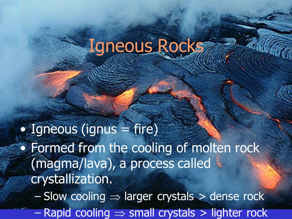 Igneous Rocks Igneous (ignus = fire) Formed from the cooling of molten rock (magma/lava), a process called crystallization. –Slow cooling  larger cry