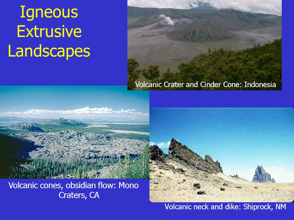 Igneous Extrusive Landscapes Volcanic neck and dike: Shiprock, NM Volcanic cones, obsidian flow: Mono Craters, CA Volcanic Crater and Cinder Cone: Ind