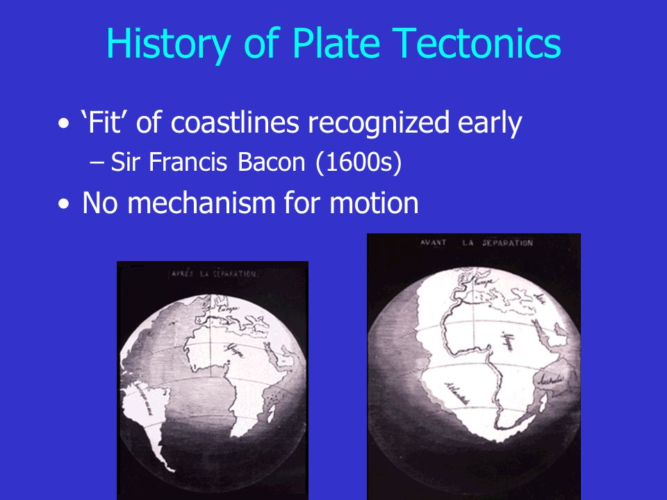 History of Plate Tectonics 'Fit' of coastlines recognized early –Sir Francis Bacon (1600s) No mechanism for motion