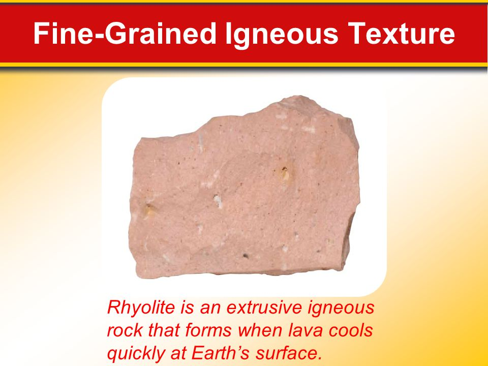 Fine-Grained Igneous Texture Rhyolite is an extrusive igneous rock that forms when lava cools quickly at Earth's surface.