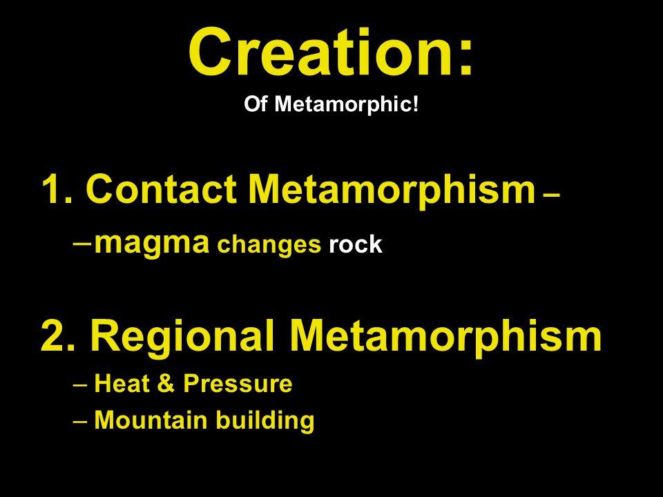 Creation: Of Metamorphic. 1. Contact Metamorphism – –m–magma changes rock 2.