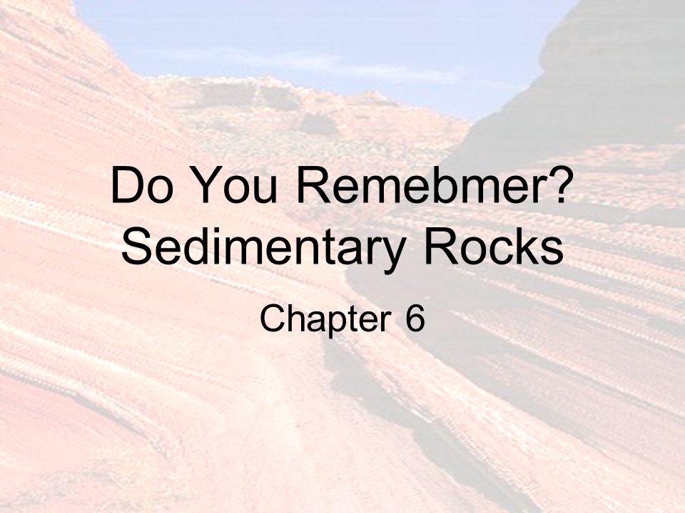 Do You Remebmer? Sedimentary Rocks Chapter 6