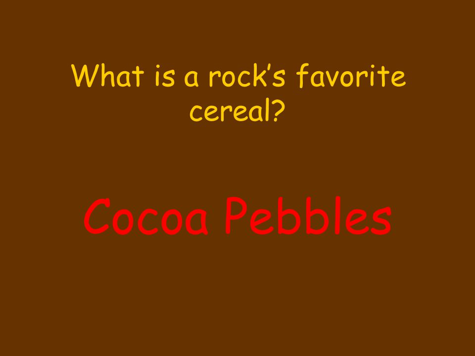 What is a rock's favorite cereal? Cocoa Pebbles