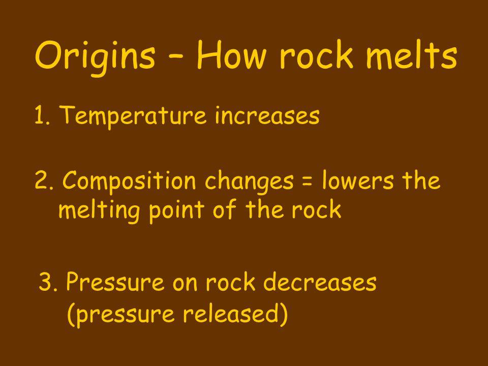 Origins – How rock melts 1.Temperature increases 2.