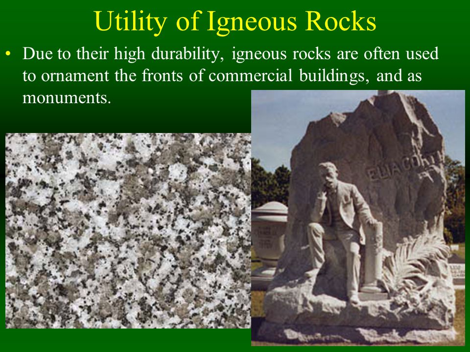 Utility of Igneous Rocks Due to their high durability, igneous rocks are often used to ornament the fronts of commercial buildings, and as monuments.