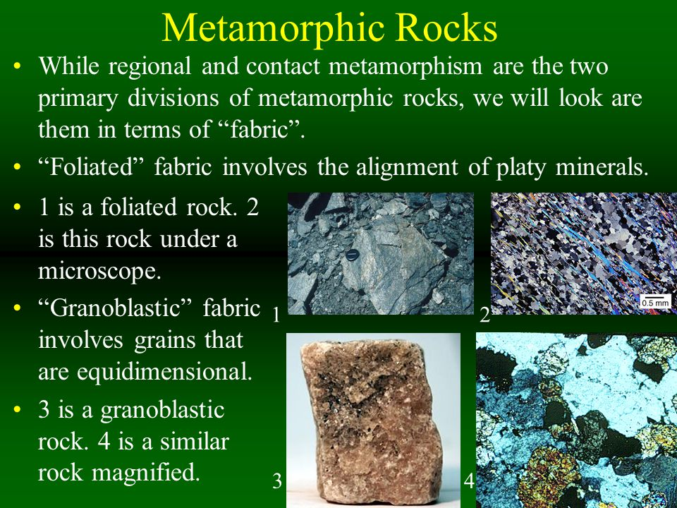 Metamorphic Rocks While regional and contact metamorphism are the two primary divisions of metamorphic rocks, we will look are them in terms of fabric .