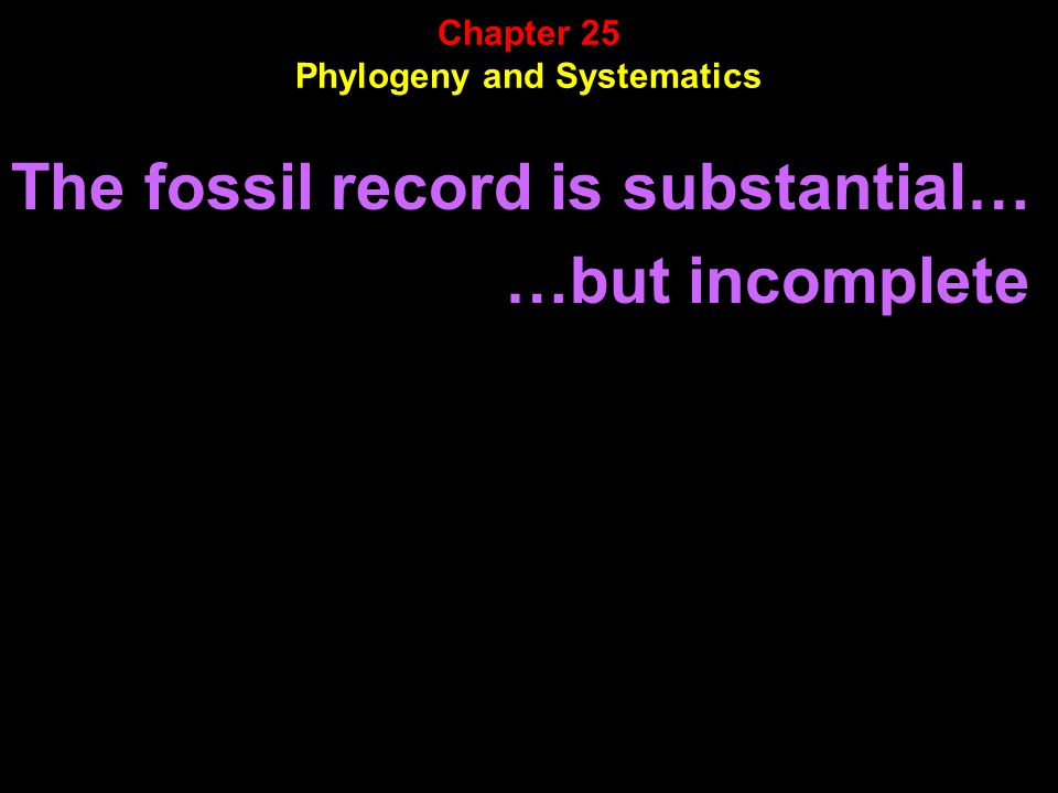 The fossil record is substantial… …but incomplete. Chapter 25 Phylogeny and Systematics