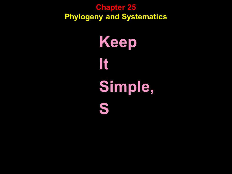 Chapter 25 Phylogeny and Systematics Keep It Simple, S