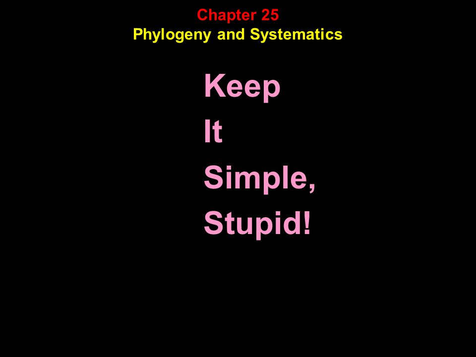 Chapter 25 Phylogeny and Systematics Keep It Simple, Stupid!
