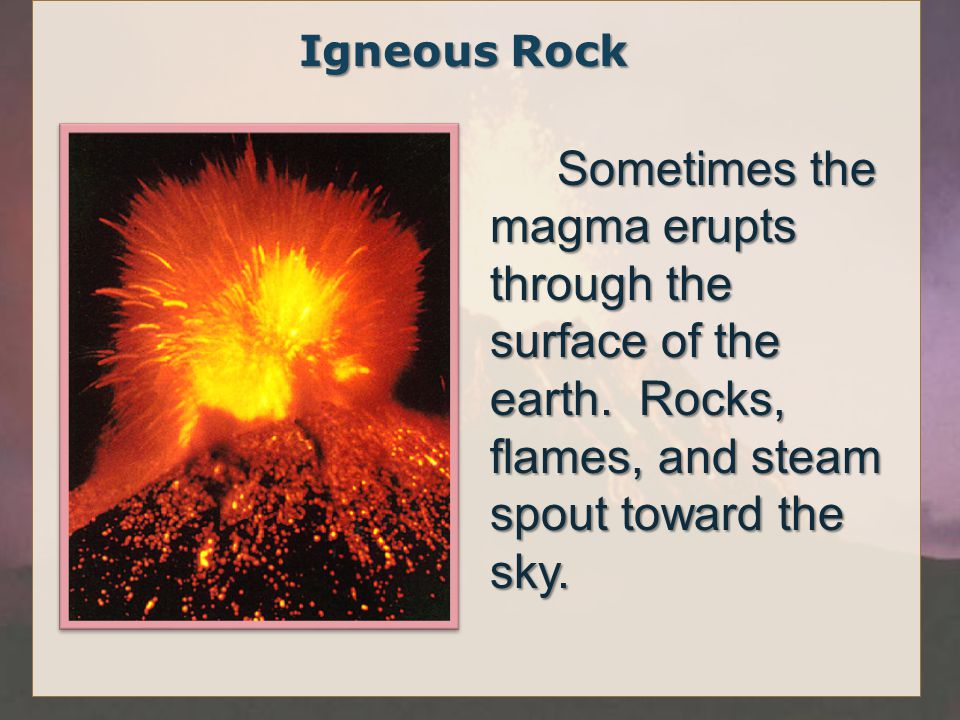 Igneous Rock Sometimes the magma erupts through the surface of the earth.