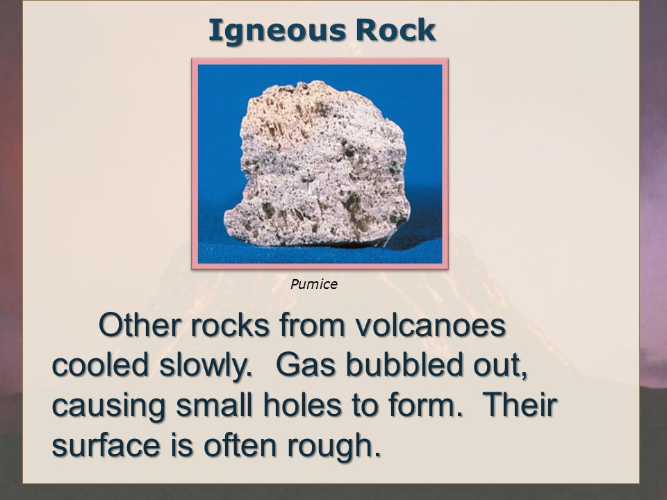 Igneous Rock Other rocks from volcanoes cooled slowly.