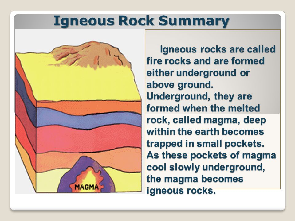 Igneous rocks are called fire rocks and are formed either underground or above ground.