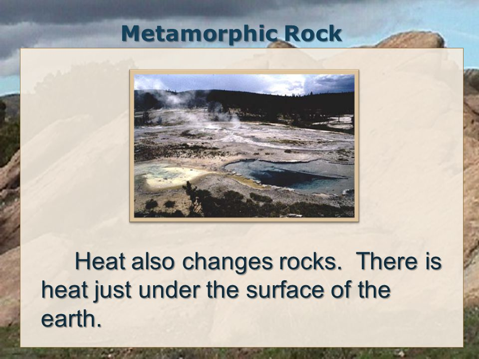 Metamorphic Rock Heat also changes rocks.There is heat just under the surface of the earth.