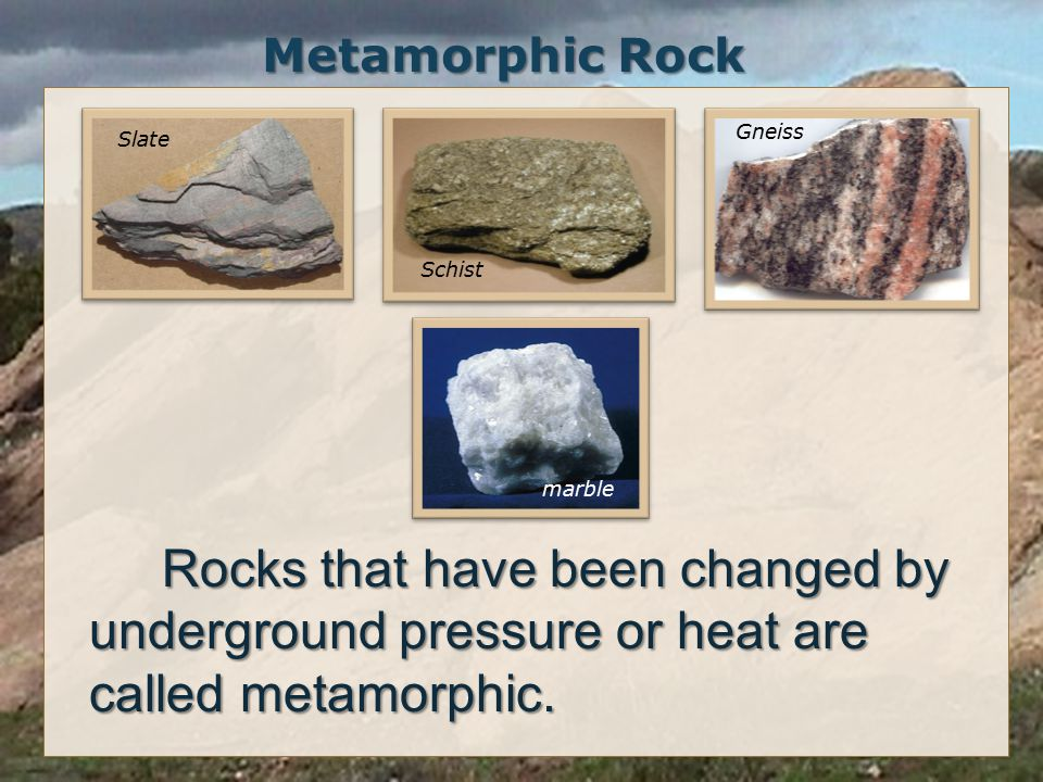 Metamorphic Rock Rocks that have been changed by underground pressure or heat are called metamorphic.