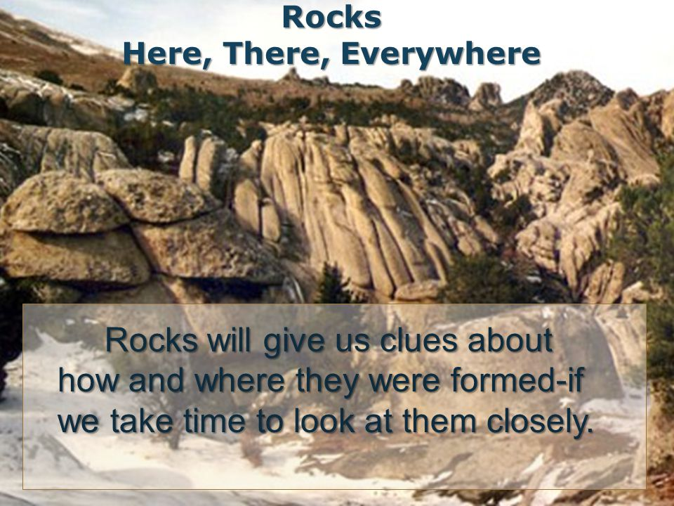 Rocks will give us clues about how and where they were formed-if we take time to look at them closely.
