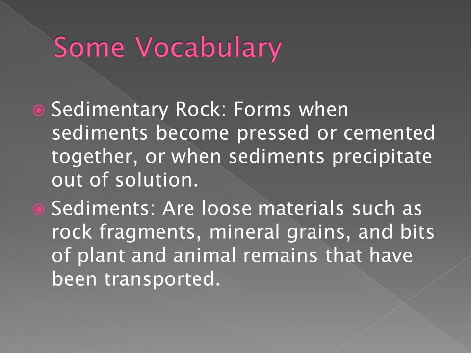  Sedimentary Rock: Forms when sediments become pressed or cemented together, or when sediments precipitate out of solution.