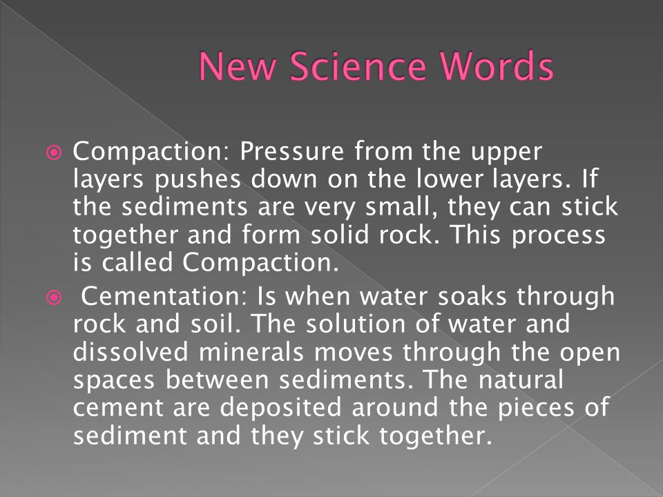  Compaction: Pressure from the upper layers pushes down on the lower layers.