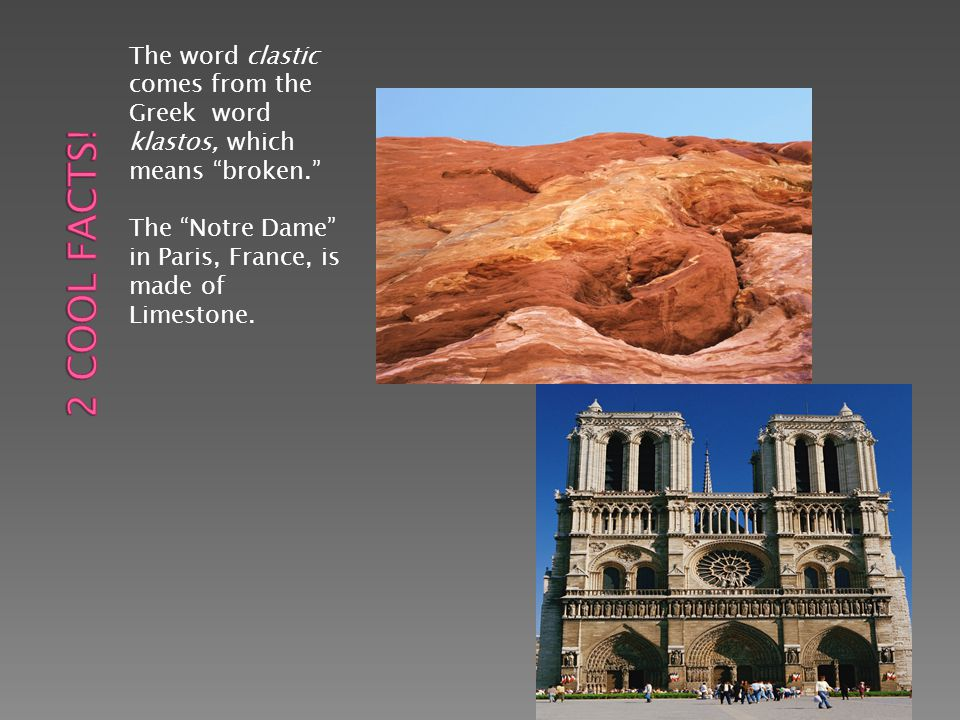 The word clastic comes from the Greek word klastos, which means broken. The Notre Dame in Paris, France, is made of Limestone.