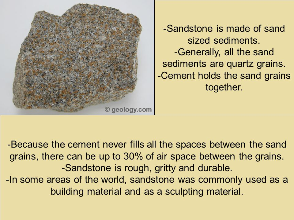 -Sandstone is made of sand sized sediments. -Generally, all the sand sediments are quartz grains.