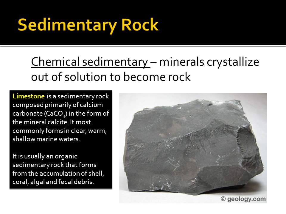 Chemical sedimentary – minerals crystallize out of solution to become rock Limestone is a sedimentary rock composed primarily of calcium carbonate (Ca