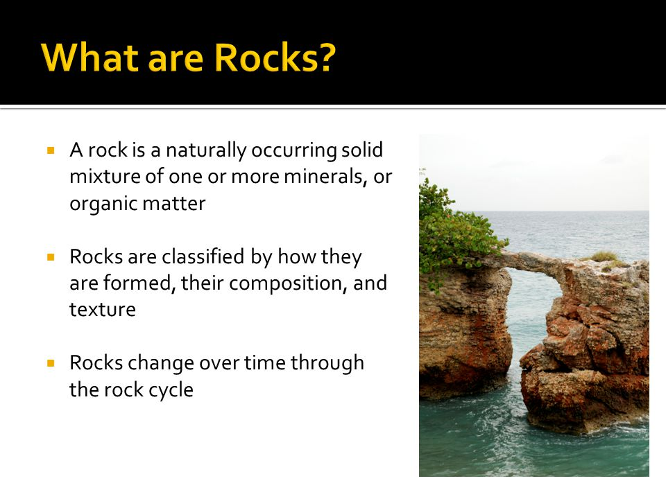  A rock is a naturally occurring solid mixture of one or more minerals, or organic matter  Rocks are classified by how they are formed, their compos