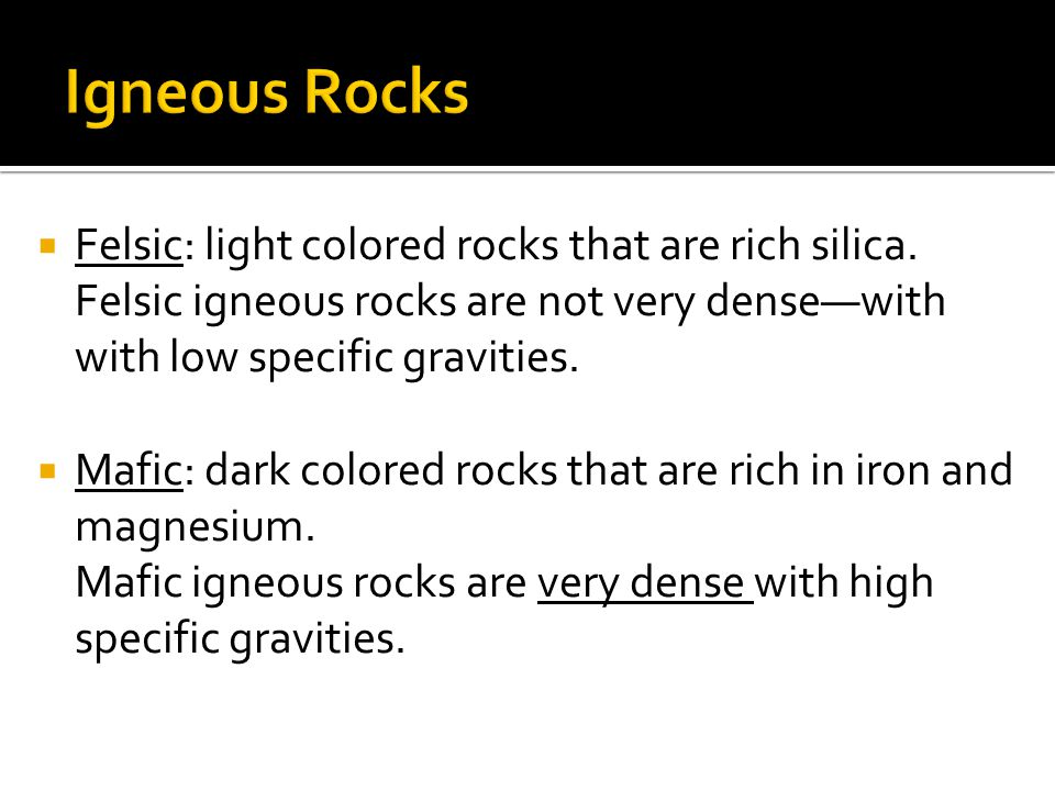  Felsic: light colored rocks that are rich silica. Felsic igneous rocks are not very dense—with with low specific gravities.  Mafic: dark colored ro