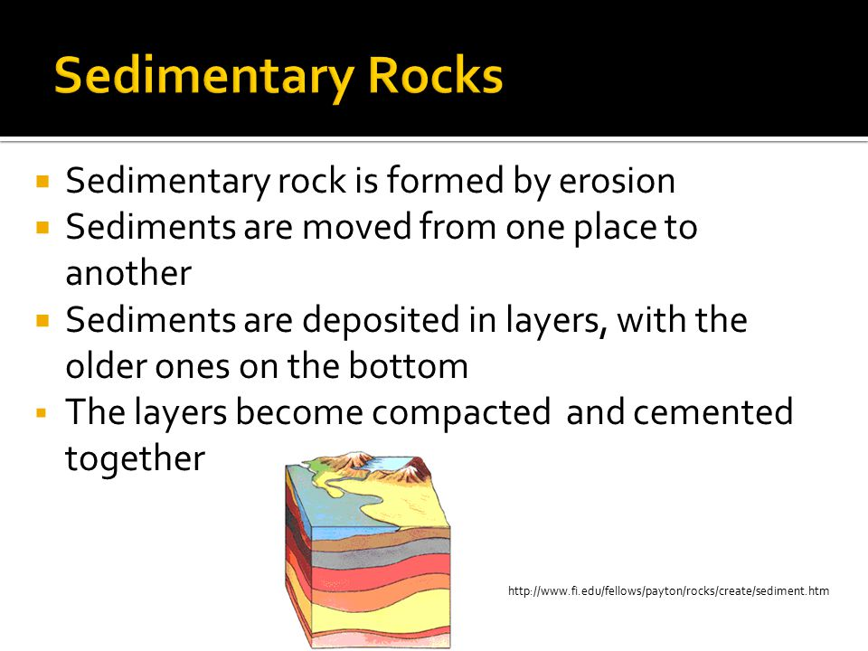 http://www.fi.edu/fellows/payton/rocks/create/sediment.htm  Sedimentary rock is formed by erosion  Sediments are moved from one place to another  S