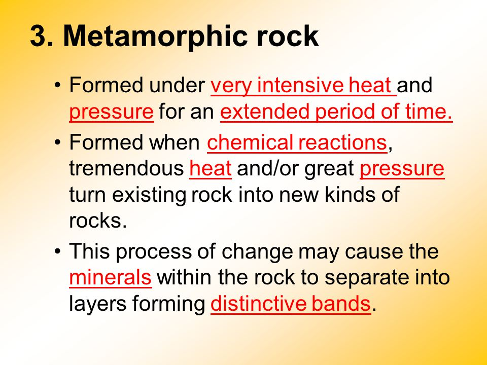 3. Metamorphic rock Formed under very intensive heat and pressure for an extended period of time. Formed when chemical reactions, tremendous heat and/