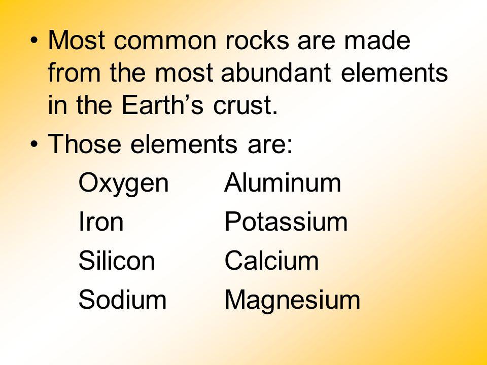 Most common rocks are made from the most abundant elements in the Earth's crust. Those elements are: Oxygen Aluminum IronPotassium SiliconCalcium Sodi