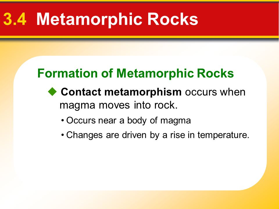 Formation of Metamorphic Rocks 3.4 Metamorphic Rocks  Contact metamorphism occurs when magma moves into rock. Changes are driven by a rise in tempera