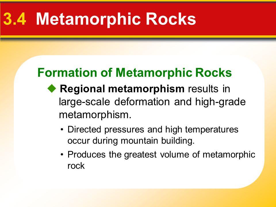 Formation of Metamorphic Rocks 3.4 Metamorphic Rocks  Regional metamorphism results in large-scale deformation and high-grade metamorphism. Directed