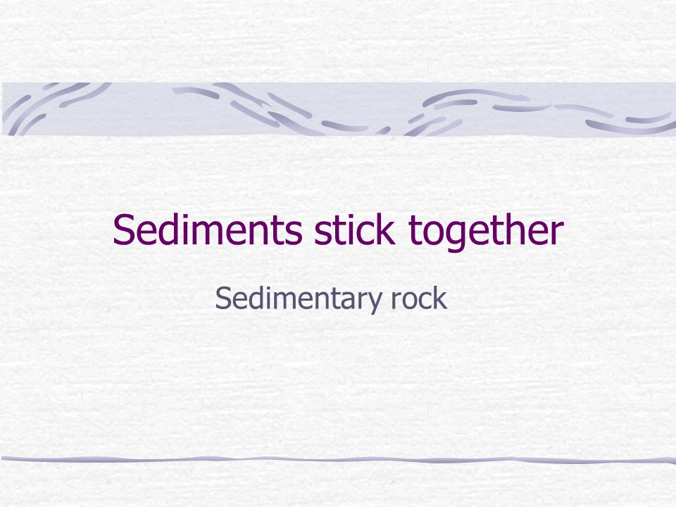 Sediments stick together Sedimentary rock