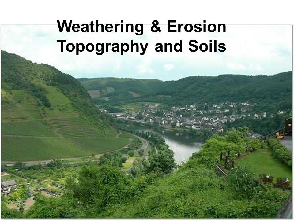 Weathering & Erosion Topography and Soils