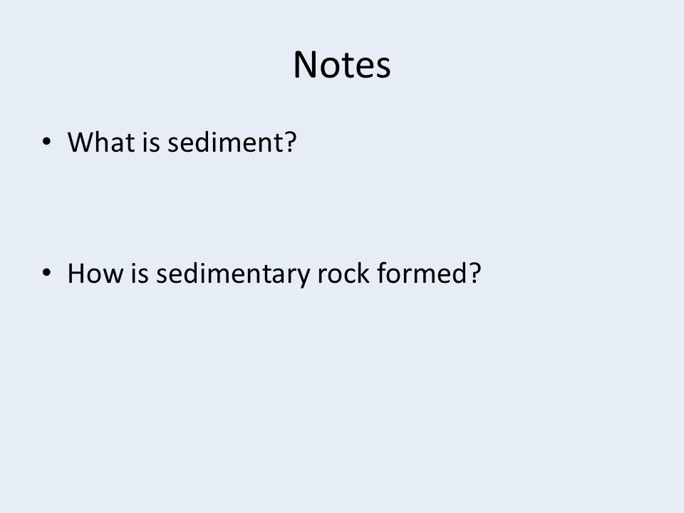 Notes What is sediment? How is sedimentary rock formed?