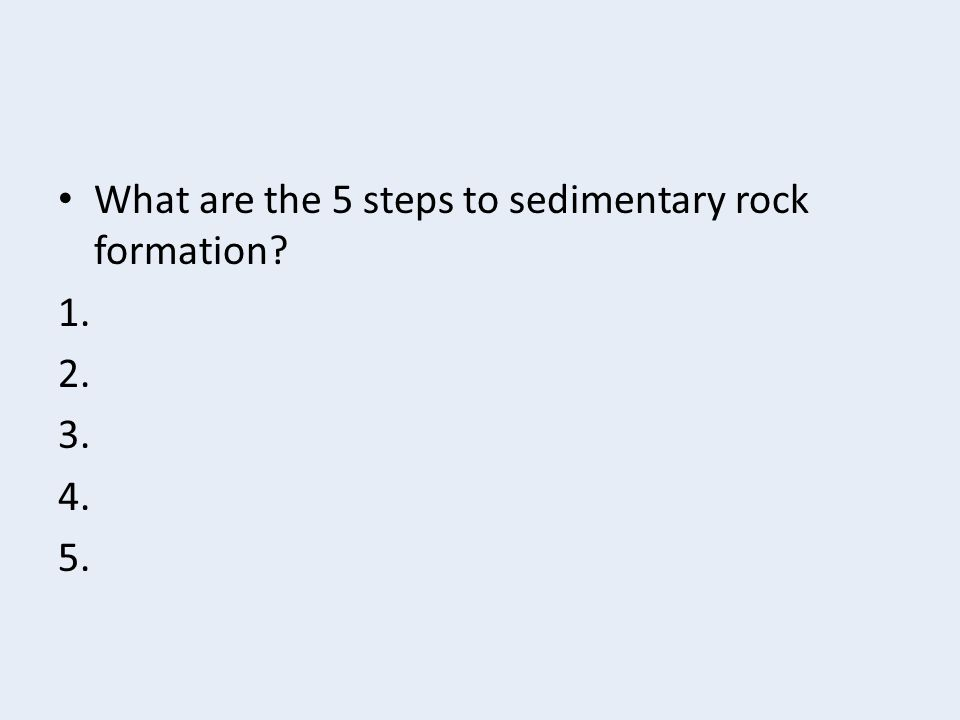 What are the 5 steps to sedimentary rock formation? 1. 2. 3. 4. 5.