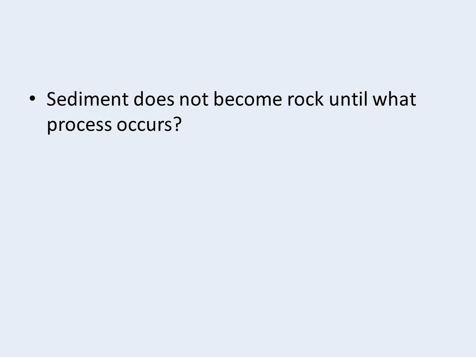 Sediment does not become rock until what process occurs?