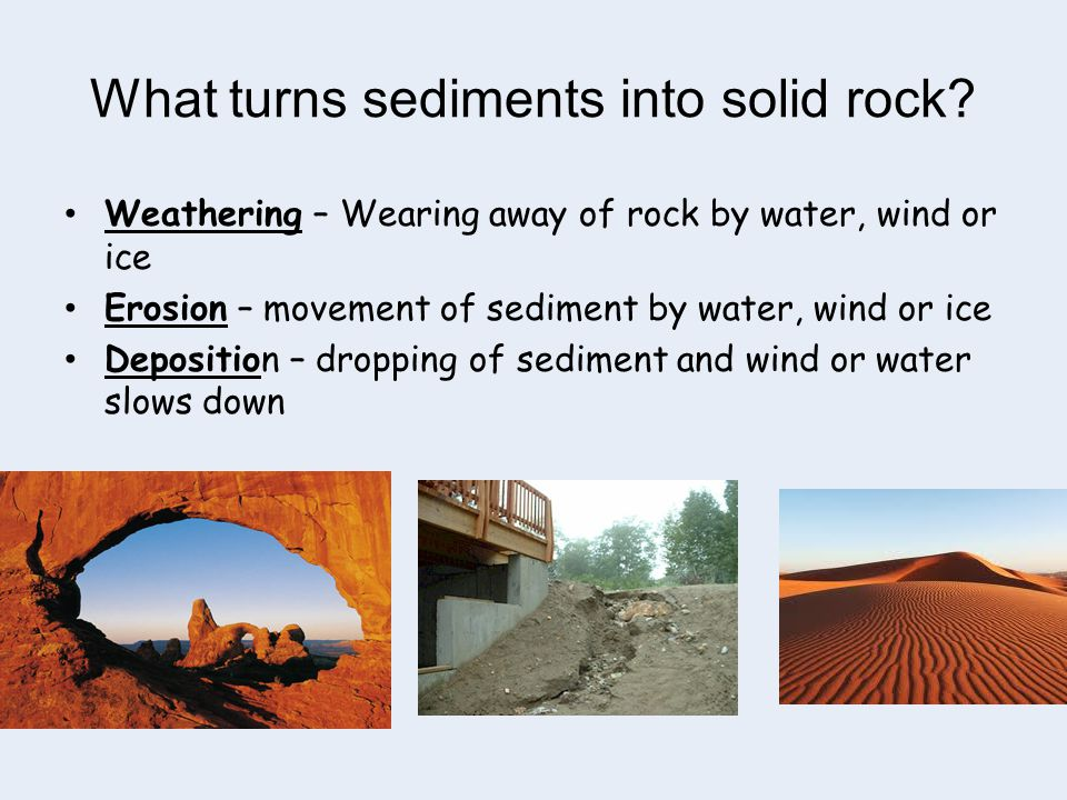 What turns sediments into solid rock? Weathering – Wearing away of rock by water, wind or ice Erosion – movement of sediment by water, wind or ice Dep